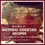 Over 20 Natural Cocktail Recipes- A Real Food New Year's Eve Celebration