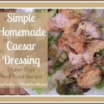 Simple Homemade Caesar Dressing- Gluten Free, Real Food