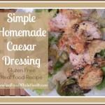 Simple Homemade Caesar Dressing- Gluten Free, Real Food